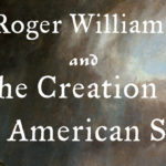 <em>Roger Williams and the Creation of the American Soul: Church, State, and the Birth of Liberty</em> by John M. Barry