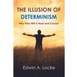 <em>The Illusion of Determinism: Why Free Will Is Real and Causal</em> by Edwin A. Locke